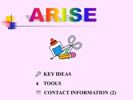  KEY IDEAS  TOOLS  CONTACT INFORMATION (2). KEY IDEAS for the ARISE Curriculum  Mathematics concepts developed in context in which they are actually.