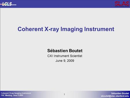 1 Sébastien Boutet 1 Coherent X-ray Imaging Instrument FAC Meeting, June 9 2009 Coherent X-ray Imaging Instrument Sébastien Boutet.