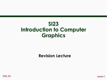 Exam.1 Si23_03 SI23 Introduction to Computer Graphics Revision Lecture.