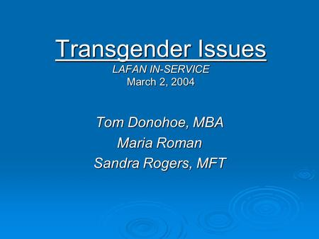 Transgender Issues LAFAN IN-SERVICE March 2, 2004 Tom Donohoe, MBA Maria Roman Sandra Rogers, MFT.