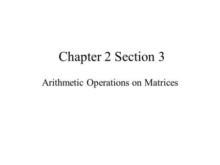 Chapter 2 Section 3 Arithmetic Operations on Matrices.