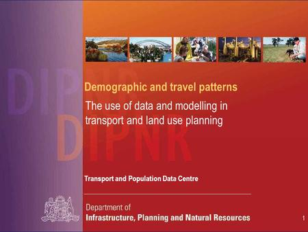 1 Demographic and travel patterns The use of data and modelling in transport and land use planning Transport and Population Data Centre.