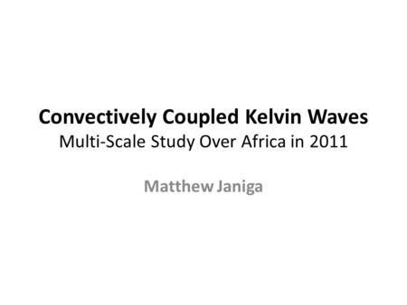 Convectively Coupled Kelvin Waves Multi-Scale Study Over Africa in 2011 Matthew Janiga.