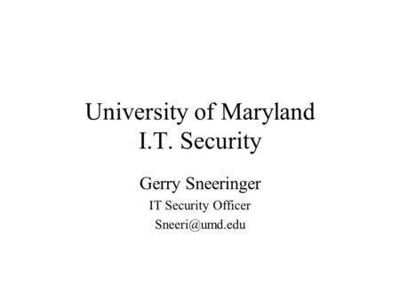 University of Maryland I.T. Security Gerry Sneeringer IT Security Officer