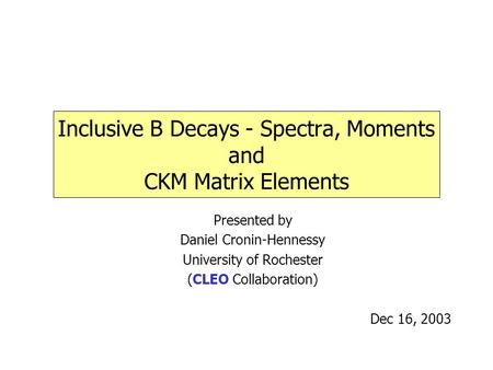 Inclusive B Decays - Spectra, Moments and CKM Matrix Elements Presented by Daniel Cronin-Hennessy University of Rochester (CLEO Collaboration) Dec 16,