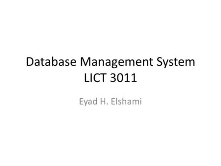 Database Management System LICT 3011 Eyad H. Elshami.