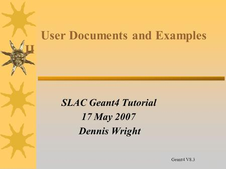 14 User Documents and Examples II SLAC Geant4 Tutorial 17 May 2007 Dennis Wright Geant4 V8.3.
