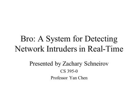 Bro: A System for Detecting Network Intruders in Real-Time Presented by Zachary Schneirov CS 395-0 Professor Yan Chen.