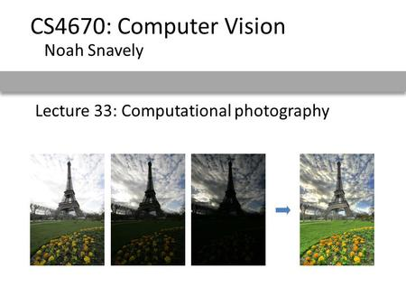 Lecture 33: Computational photography CS4670: Computer Vision Noah Snavely.