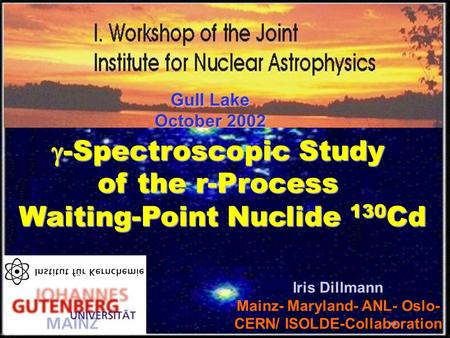  -Spectroscopic Study of the r-Process Waiting-Point Nuclide 130 Cd Iris Dillmann Mainz- Maryland- ANL- Oslo- CERN/ ISOLDE-Collaboration Gull Lake October.