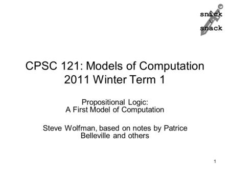 Snick  snack CPSC 121: Models of Computation 2011 Winter Term 1 Propositional Logic: A First Model of Computation Steve Wolfman, based on notes by Patrice.