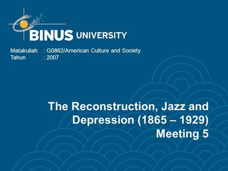 The Reconstruction, Jazz and Depression (1865 – 1929) Meeting 5 Matakuliah: G0862/American Culture and Society Tahun: 2007.