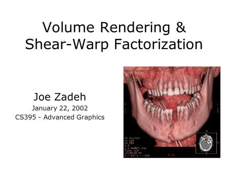 Volume Rendering & Shear-Warp Factorization Joe Zadeh January 22, 2002 CS395 - Advanced Graphics.