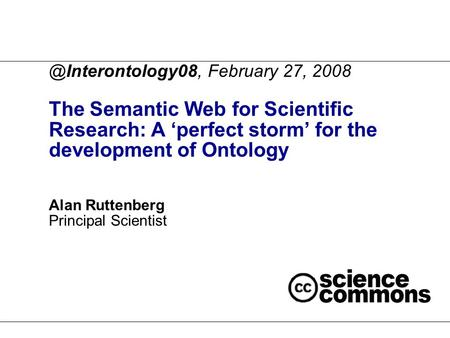 @Interontology08, February 27, 2008 The Semantic Web for Scientific Research: A 'perfect storm' for the development of Ontology Alan Ruttenberg Principal.