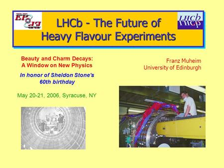 LHCb - The Future of Heavy Flavour Experiments Franz Muheim University of Edinburgh Beauty and Charm Decays: A Window on New Physics In honor of Sheldon.