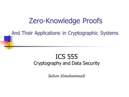 Zero-Knowledge Proofs And Their Applications in Cryptographic Systems ICS 555 Cryptography and Data Security Sultan Almuhammadi.