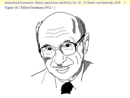 International Economics: Theory, Application, and Policy, Ch. 18;  Charles van Marrewijk, 2006 1 Figure 18.1 Milton Friedman (1912 - )