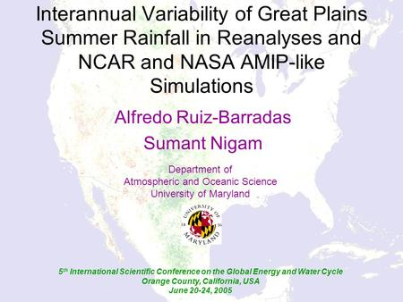 Interannual Variability of Great Plains Summer Rainfall in Reanalyses and NCAR and NASA AMIP-like Simulations Alfredo Ruiz-Barradas Sumant Nigam Department.
