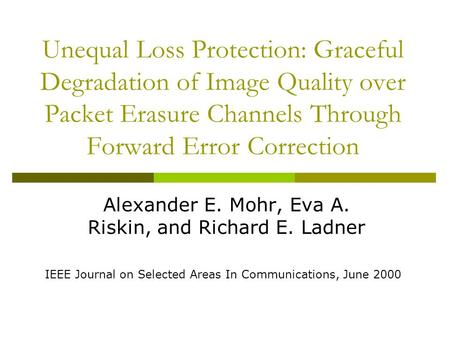 Unequal Loss Protection: Graceful Degradation of Image Quality over Packet Erasure Channels Through Forward Error Correction Alexander E. Mohr, Eva A.