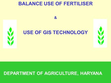 BALANCE USE OF FERTILISER & USE OF GIS TECHNOLOGY DEPARTMENT OF AGRICULTURE, HARYANA.