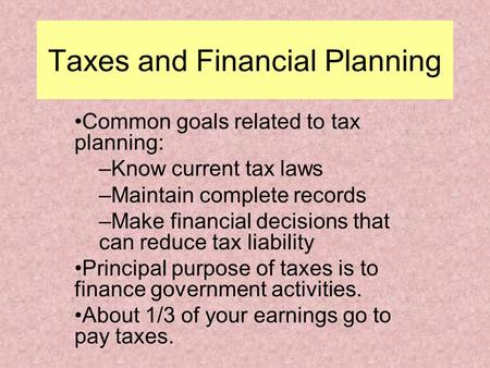 Taxes and Financial Planning Common goals related to tax planning: –Know current tax laws –Maintain complete records –Make financial decisions that can.