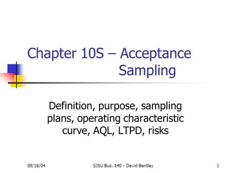 09/16/04SJSU Bus. 140 - David Bentley1 Chapter 10S – Acceptance Sampling Definition, purpose, sampling plans, operating characteristic curve, AQL, LTPD,