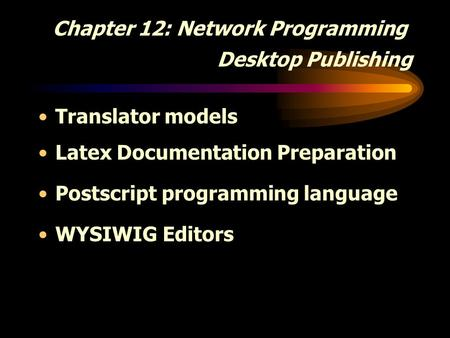Chapter 12: Network Programming Desktop Publishing Translator models Latex Documentation Preparation Postscript programming language WYSIWIG Editors.