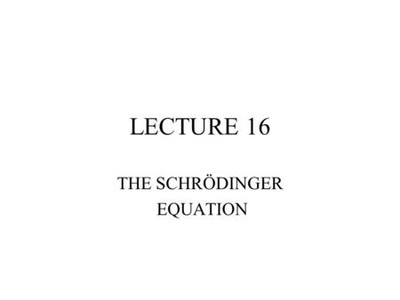 LECTURE 16 THE SCHRÖDINGER EQUATION. GUESSING THE SE.