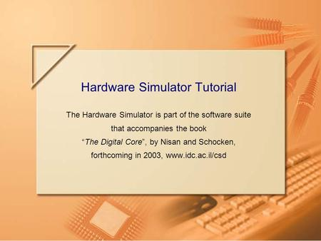 Slide 1Hardware Simulator TutorialTutorial Index Hardware Simulator Tutorial The Hardware Simulator is part of the software suite that accompanies the.