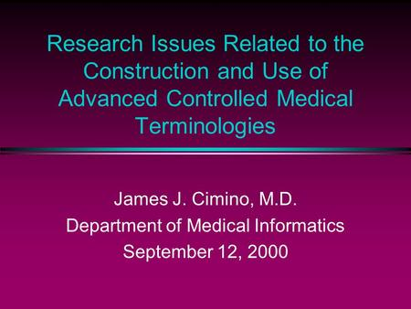 Research Issues Related to the Construction and Use of Advanced Controlled Medical Terminologies James J. Cimino, M.D. Department of Medical Informatics.