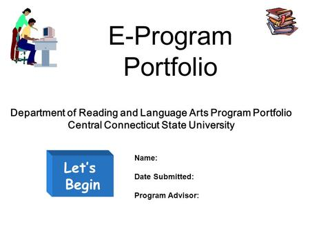 E-Program Portfolio Let's Begin Department of Reading and Language Arts Program Portfolio Central Connecticut State University Name: Date Submitted: Program.