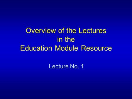 Overview of the Lectures in the Education Module Resource Lecture No. 1.
