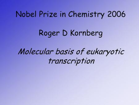 Nobel Prize in Chemistry 2006 Roger D Kornberg Molecular basis of eukaryotic transcription.