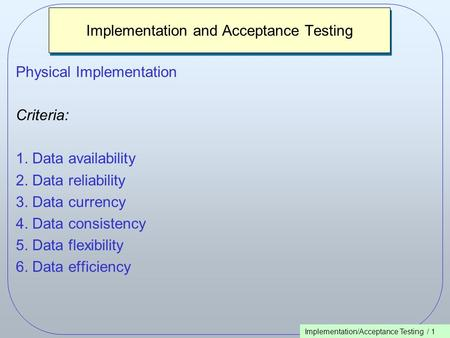 Implementation/Acceptance Testing / 1 Implementation and Acceptance Testing Physical Implementation Criteria: 1. Data availability 2. Data reliability.