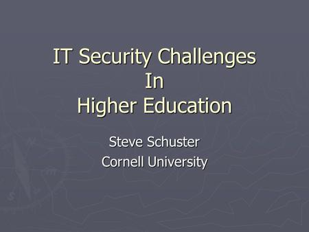 IT Security Challenges In Higher Education Steve Schuster Cornell University.