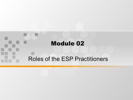 Module 02 Roles of the ESP Practitioners. What's Inside Roles of the ESP Practitioners - as teacher - as researcher - as collaborator - as course designer.