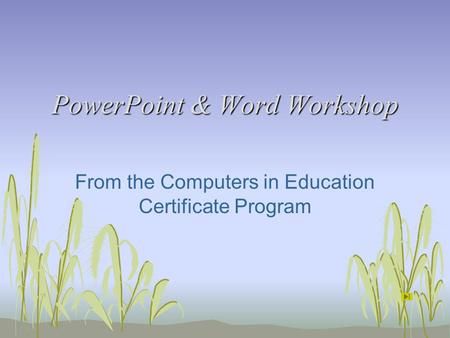 PowerPoint & Word Workshop From the Computers in Education Certificate Program.