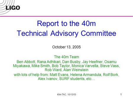 40m TAC, 10/13/05 1 Report to the 40m Technical Advisory Committee October 13, 2005 The 40m Team Ben Abbott, Rana Adhikari, Dan Busby, Jay Heefner, Osamu.