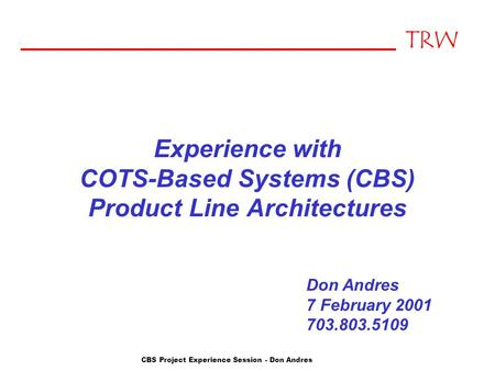 TRW CBS Project Experience Session - Don Andres Experience with COTS-Based Systems (CBS) Product Line Architectures Don Andres 7 February 2001 703.803.5109.