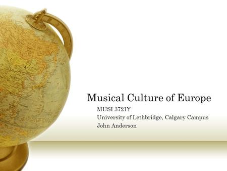 Musical Culture of Europe MUSI 3721Y University of Lethbridge, Calgary Campus John Anderson.