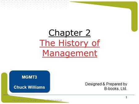 Copyright ©2011 by Cengage Learning. All rights reserved 1 Chapter 2 The History of Management Designed & Prepared by B-books, Ltd. MGMT3 Chuck Williams.