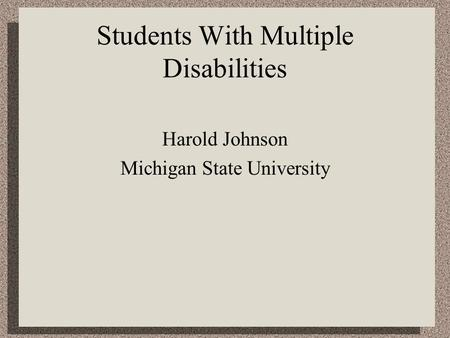 Students With Multiple Disabilities Harold Johnson Michigan State University.