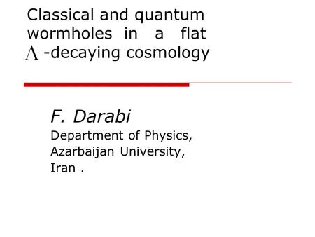 Classical and quantum wormholes in a flat -decaying cosmology F. Darabi Department of Physics, Azarbaijan University, Iran.