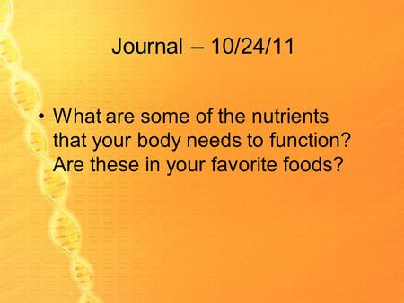 Journal – 10/24/11 What are some of the nutrients that your body needs to function? Are these in your favorite foods?