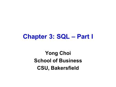 Chapter 3: SQL – Part I Yong Choi School of Business CSU, Bakersfield.