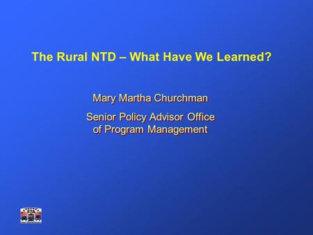 The Rural NTD – What Have We Learned? Mary Martha Churchman Senior Policy Advisor Office of Program Management Mary Martha Churchman Senior Policy Advisor.