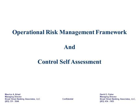 Operational Risk Management Framework And Control Self Assessment Maurice A. Krisel Managing Director Broad Street Banking Associates, LLC. Confidential.
