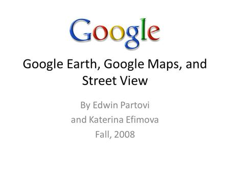 Google Earth, Google Maps, and Street View By Edwin Partovi and Katerina Efimova Fall, 2008.