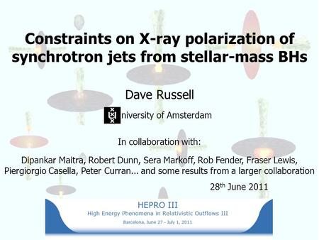 Constraints on X-ray polarization of synchrotron jets from stellar-mass BHs Dave Russell niversity of Amsterdam In collaboration with: Dipankar Maitra,