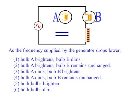 As the frequency supplied by the generator drops lower, (1) bulb A brightens, bulb B dims. (2) bulb A brightens, bulb B remains unchanged. (3) bulb A dims,
